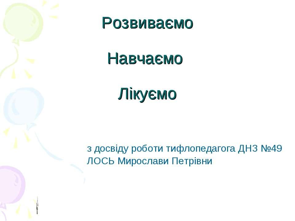 Розвиваємо Навчаємо Лікуємо з досвіду роботи тифлопедагога ДНЗ №49 ЛОСЬ Мирос...