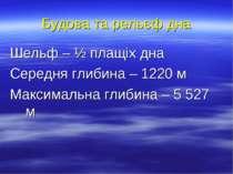 Будова та рельєф дна Шельф – ½ плащіх дна Середня глибина – 1220 м Максимальн...