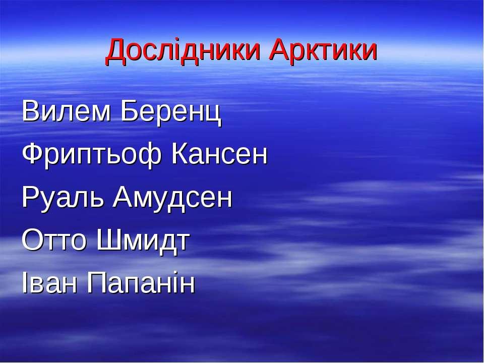 Дослідники Арктики Вилем Беренц Фриптьоф Кансен Руаль Амудсен Отто Шмидт Іван...