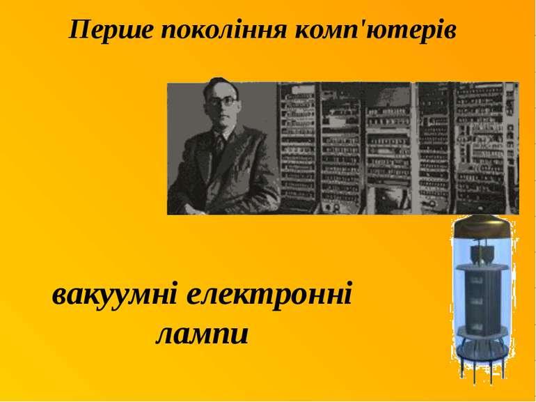 Перше покоління комп'ютерів вакуумні електронні лампи