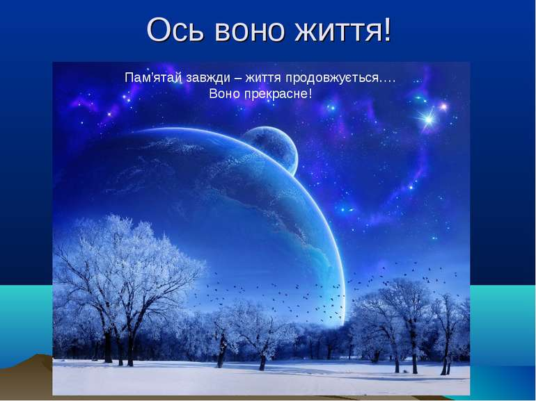 Ось воно життя! Пам'ятай завжди – життя продовжується…. Воно прекрасне!
