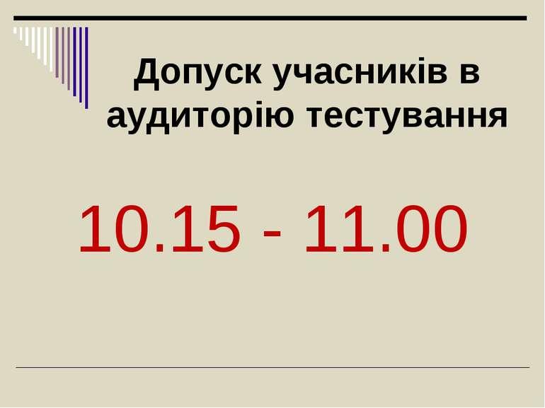 Допуск учасників в аудиторію тестування 10.15 - 11.00