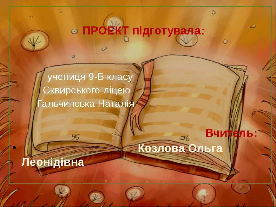 ПРОЕКТ підготувала: учениця 9-Б класу Сквирського ліцею Гальчинська Наталія В...
