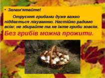 Запам'ятайте! Отруєння грибами дуже важко піддається лікуванню. Настійно ради...
