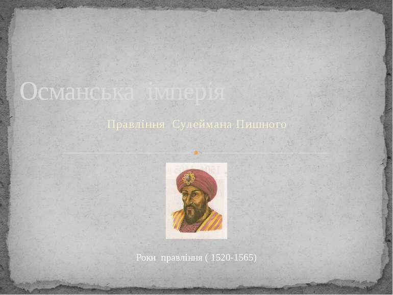 Правління Сулеймана Пишного Османська імперія Роки правління ( 1520-1565) Рок...