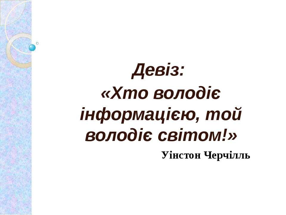 Девіз: «Хто володіє інформацією, той володіє світом!» Уінстон Черчілль