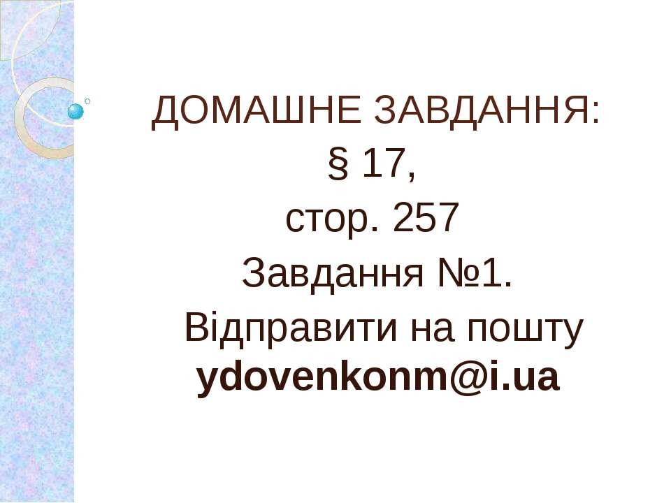 ДОМАШНЕ ЗАВДАННЯ: § 17, стор. 257 Завдання №1. Відправити на пошту ydovenkonm...