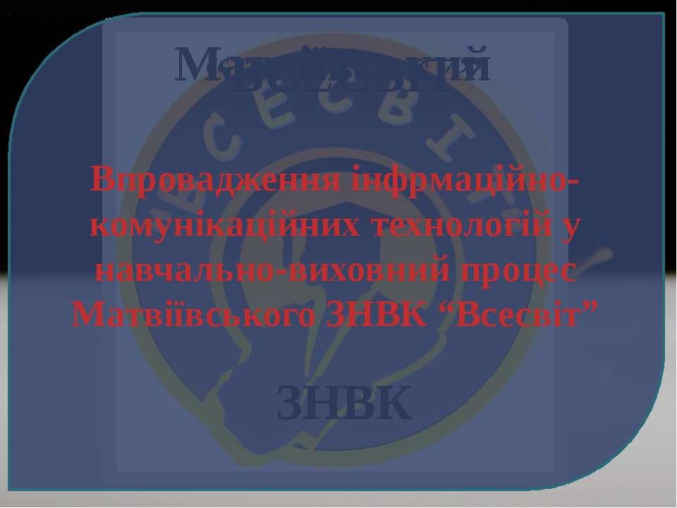 """Матвіївський """"ВСЕСВІТ"""" ЗНВК Впровадження інфрмаційно-комунікаційних технологі..."""