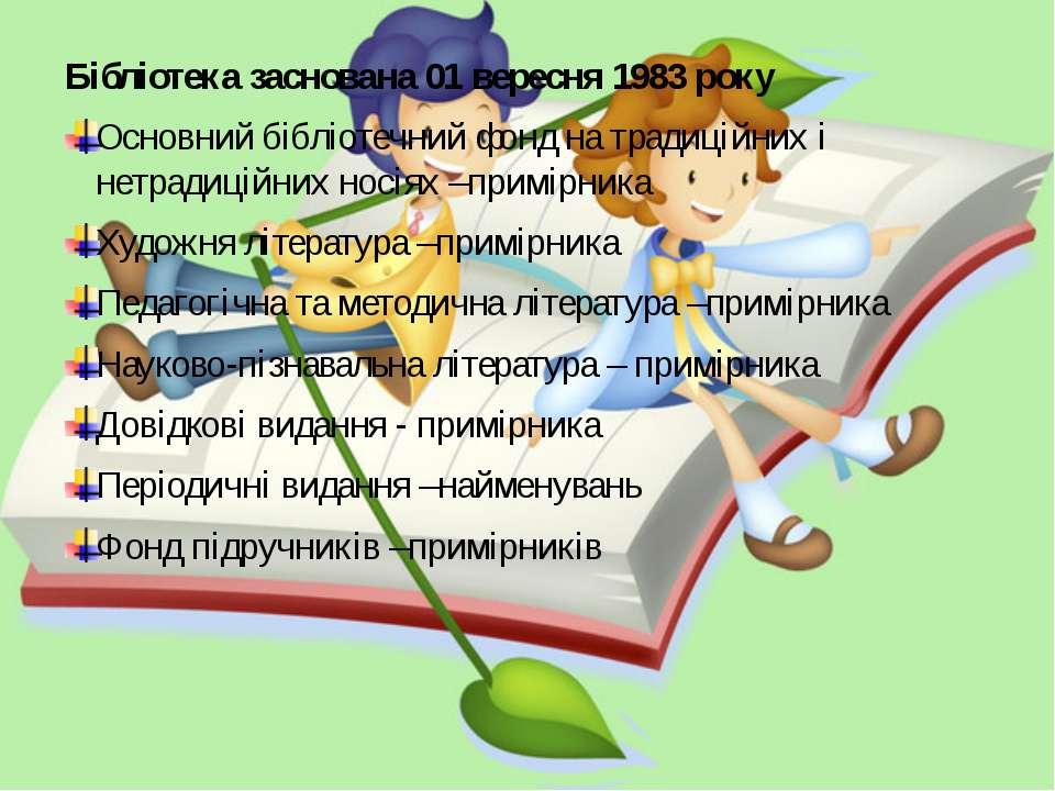 Бібліотека заснована 01 вересня 1983 року Основний бібліотечний фонд на тради...