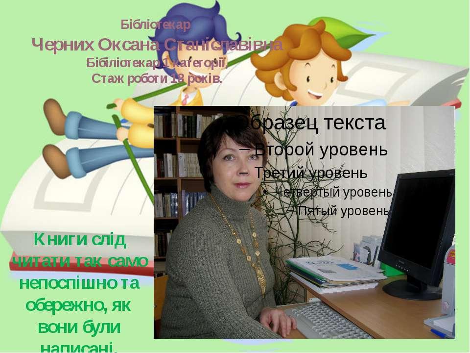 Бібліотекар Черних Оксана Станіславівна Бібіліотекар 1 категорії, Стаж роботи...
