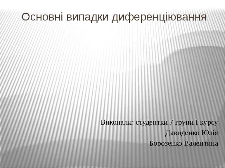 Основні випадки диференціювання Виконали: студентки 7 групи I курсу Давиденко...