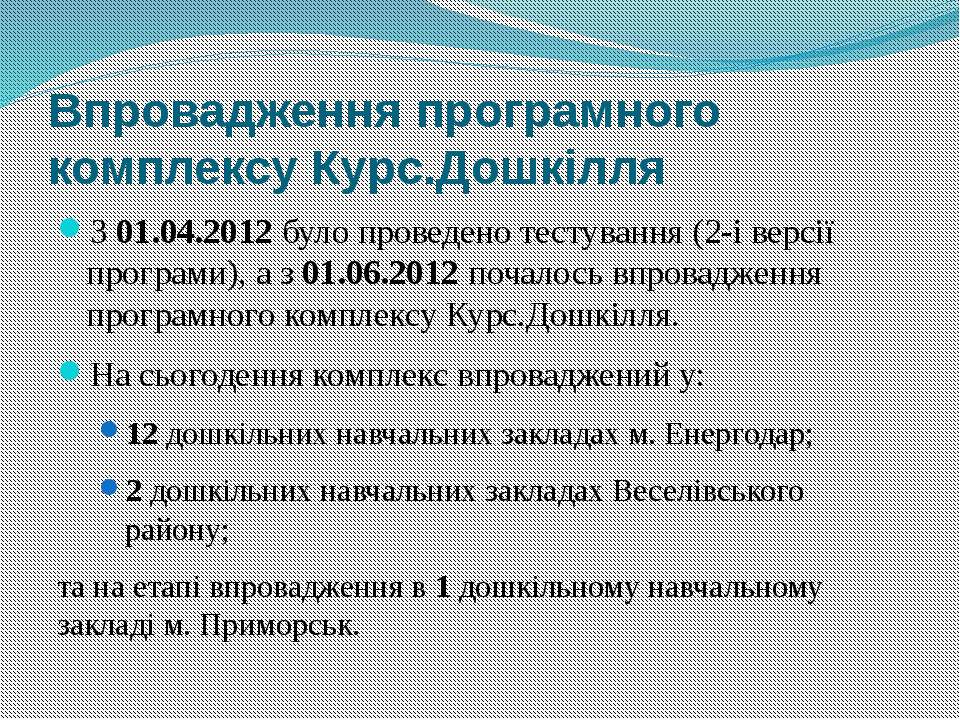 Впровадження програмного комплексу Курс.Дошкілля З 01.04.2012 було проведено ...