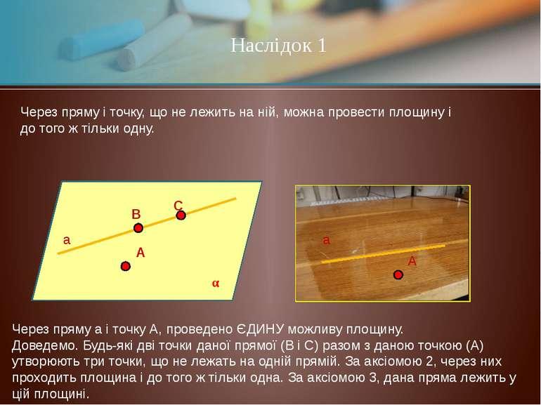 Наслідок 1 Через пряму і точку, що не лежить на ній, можна провести площину і...