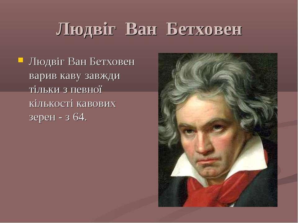 Людвіг Ван Бетховен Людвіг Ван Бетховен варив каву завжди тільки з певної кіл...