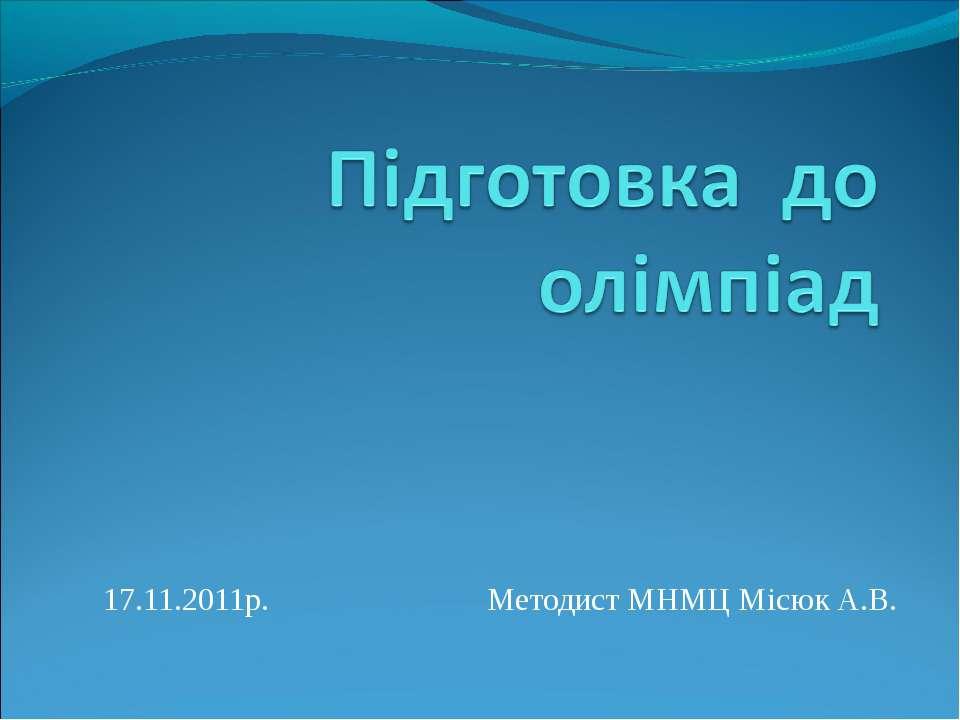 17.11.2011р. Методист МНМЦ Місюк А.В.