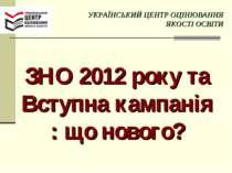 ЗНО 2012 року та Вступна кампанія : що нового? УКРАЇНСЬКИЙ ЦЕНТР ОЦІНЮВАННЯ Я...