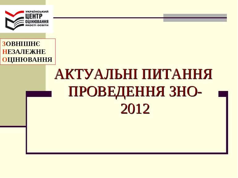 АКТУАЛЬНІ ПИТАННЯ ПРОВЕДЕННЯ ЗНО-2012 ЗОВНІШНЄ НЕЗАЛЕЖНЕ ОЦІНЮВАННЯ