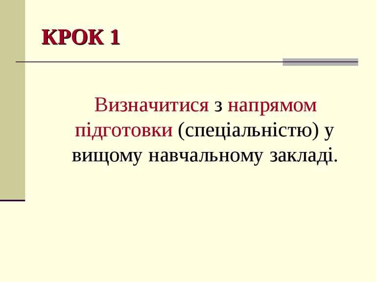 КРОК 1 Визначитися з напрямом підготовки (спеціальністю) у вищому навчальному...