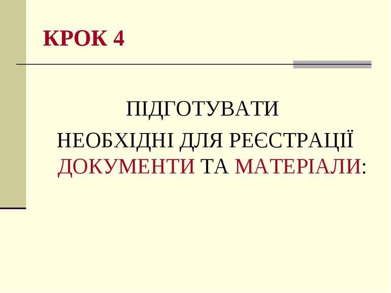 КРОК 4 ПІДГОТУВАТИ НЕОБХІДНІ ДЛЯ РЕЄСТРАЦІЇ ДОКУМЕНТИ ТА МАТЕРІАЛИ: