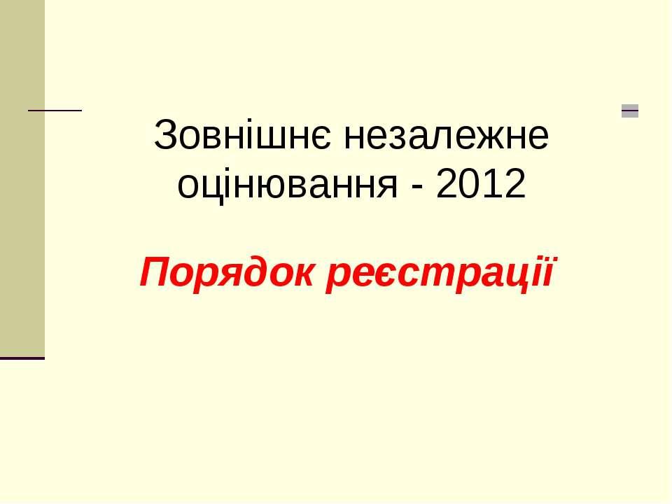 Порядок реєстрації Зовнішнє незалежне оцінювання - 2012