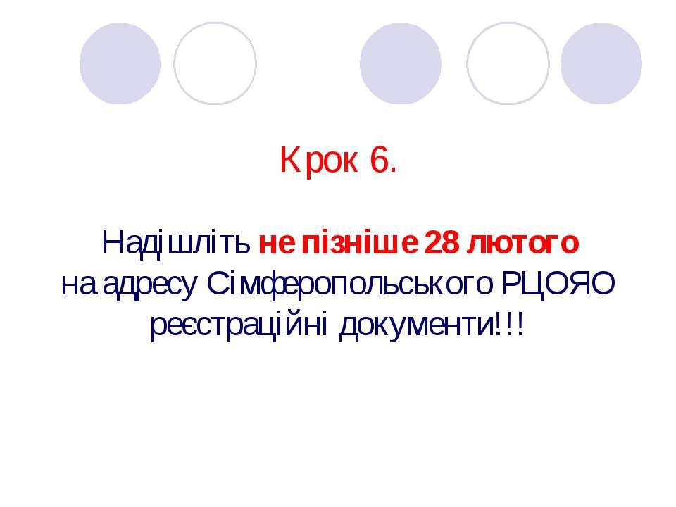 Крок 6. Надішліть не пізніше 28 лютого на адресу Сімферопольського РЦОЯО реєс...