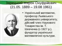 Зарицький Мирон Онуфрійович (21.05. 1889 – 19.08 1961) Український математик,...