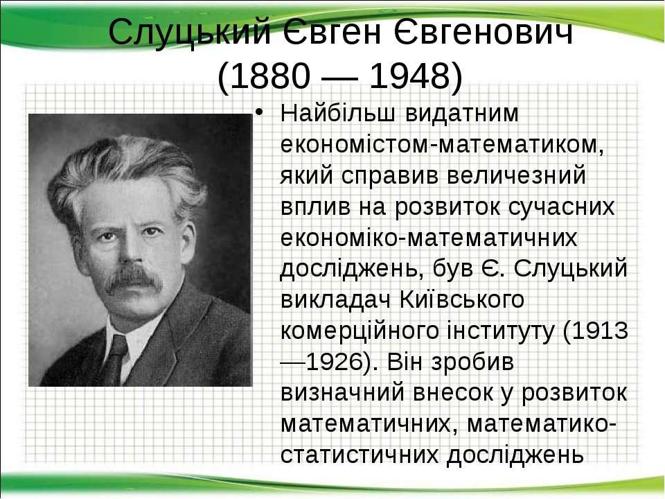 Слуцький Євген Євгенович (1880 — 1948) Найбільш видатним економістом-математи...