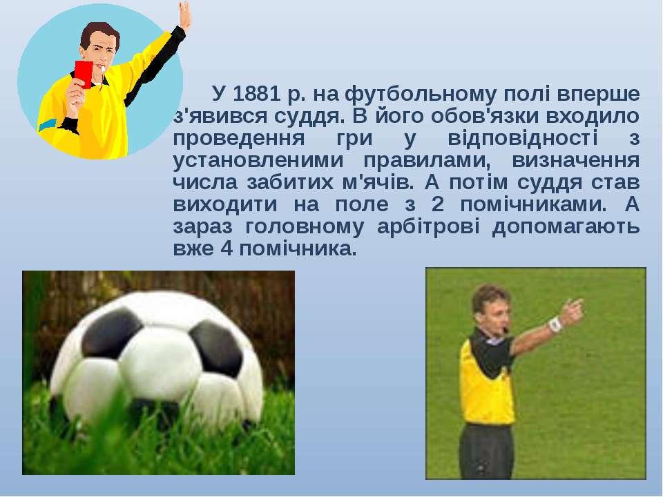 У 1881 р. на футбольному полі вперше з'явився суддя. В його обов'язки входило...