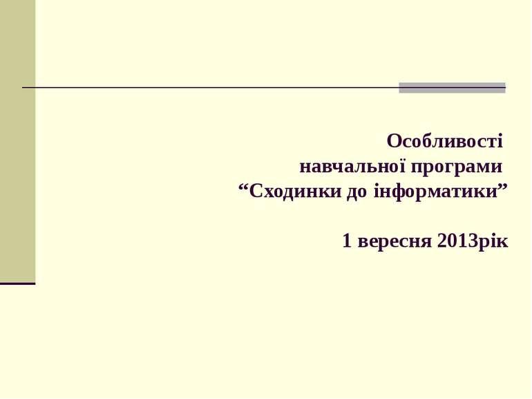 """Особливості навчальної програми """"Сходинки до інформатики"""" 1 вересня 2013рік"""