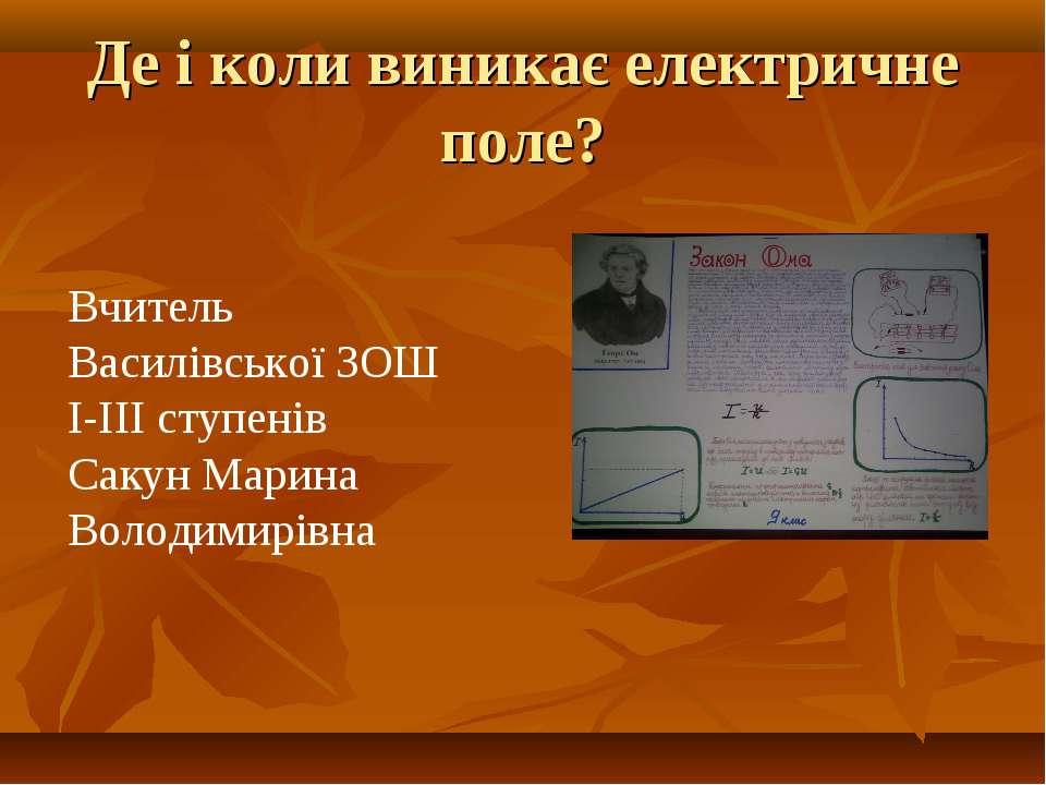 Де і коли виникає електричне поле? Вчитель Василівської ЗОШ І-ІІІ ступенів Са...