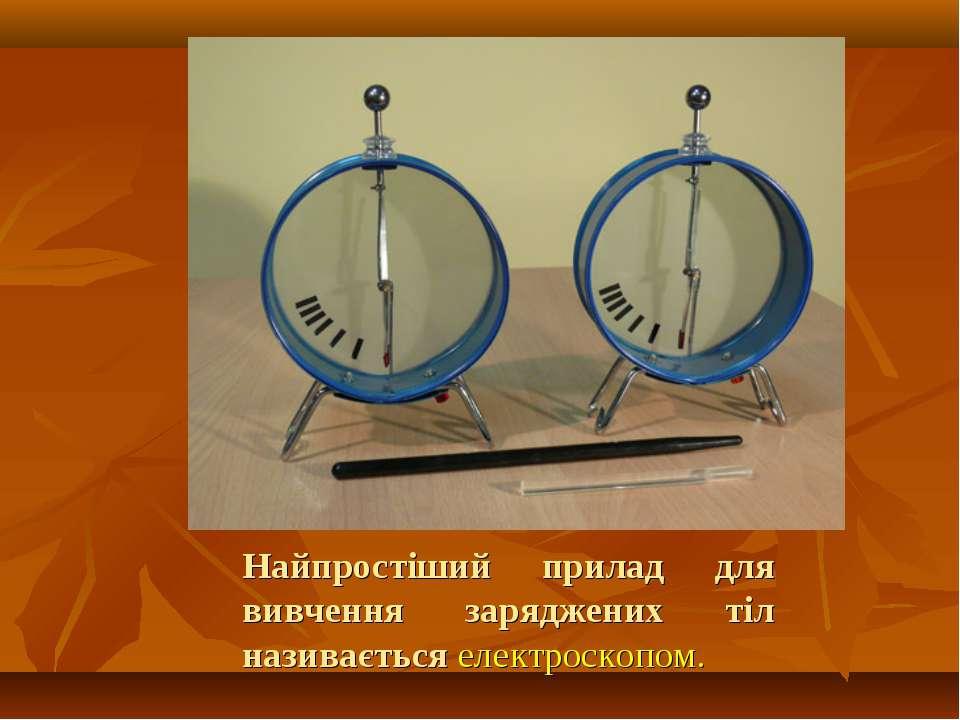 Найпростіший прилад для вивчення заряджених тіл називається електроскопом.