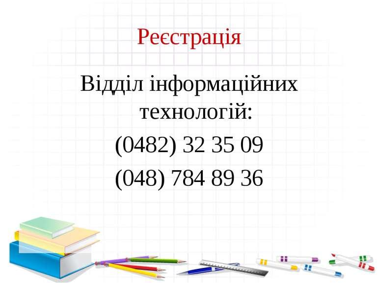 Реєстрація Відділ інформаційних технологій: (0482) 32 35 09 (048) 784 89 36