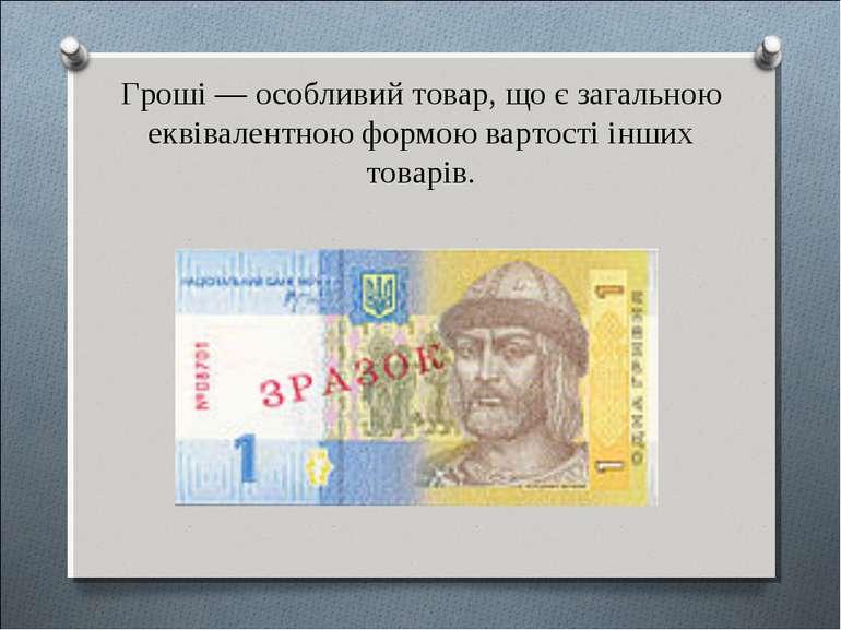 Гроші — особливий товар, що є загальною еквівалентною формою вартості інших т...