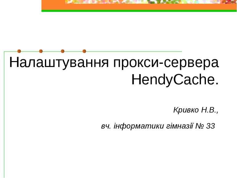 Налаштування прокси-сервера HendyCache. Кривко Н.В., вч. інформатики гімназії...