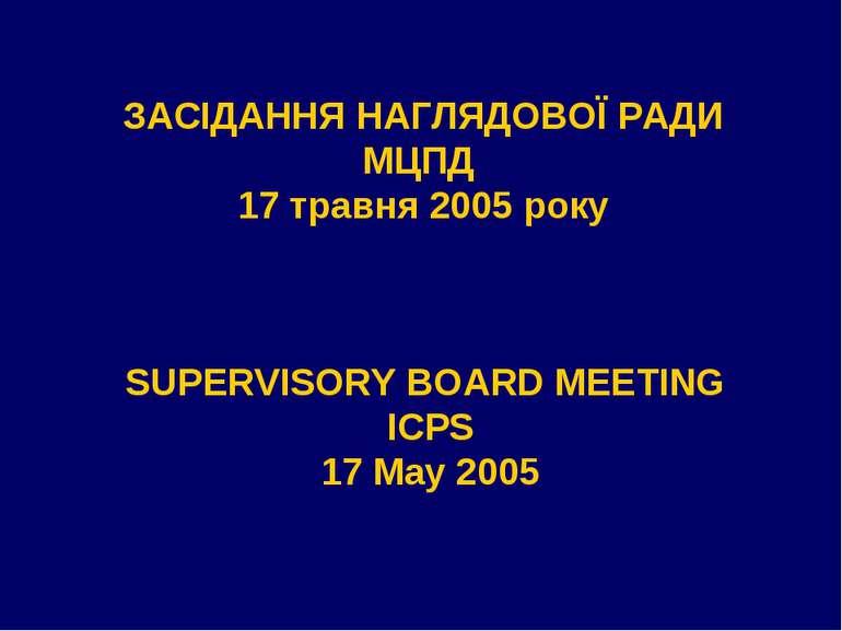 ЗАСІДАННЯ НАГЛЯДОВОЇ РАДИ МЦПД 17 травня 2005 року SUPERVISORY BOARD MEETING ...