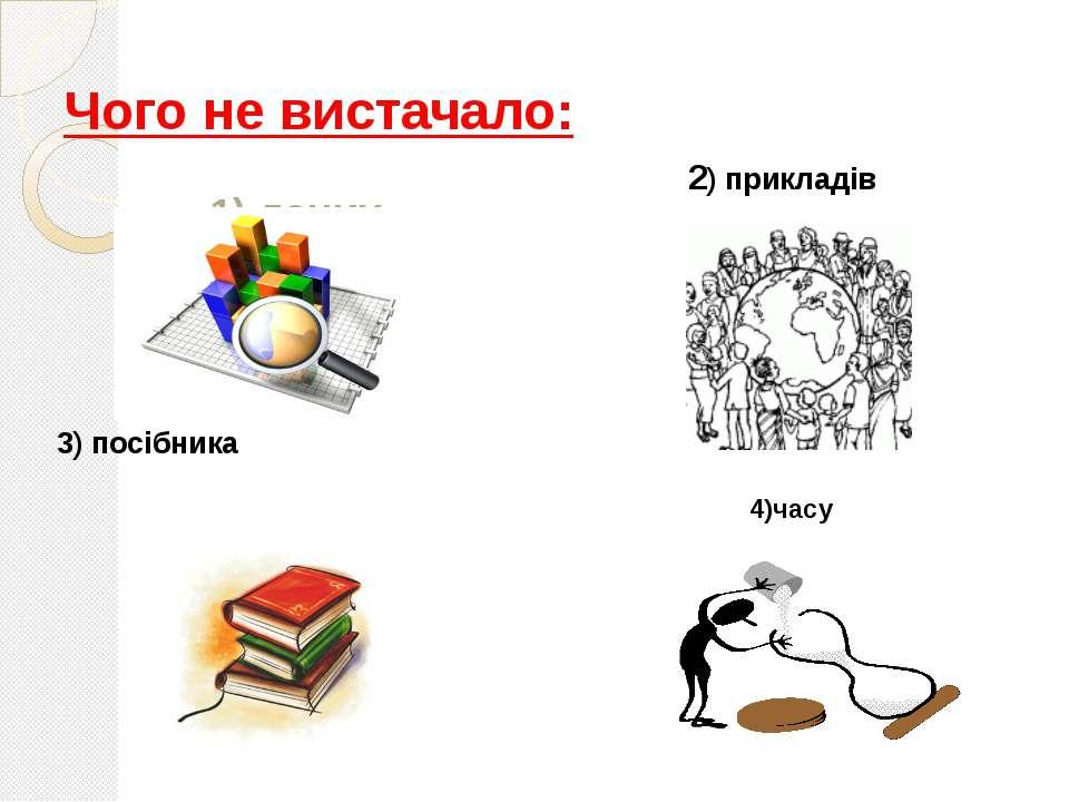 Чого не вистачало: 1) даних 3) посібника 2) прикладів 4)часу