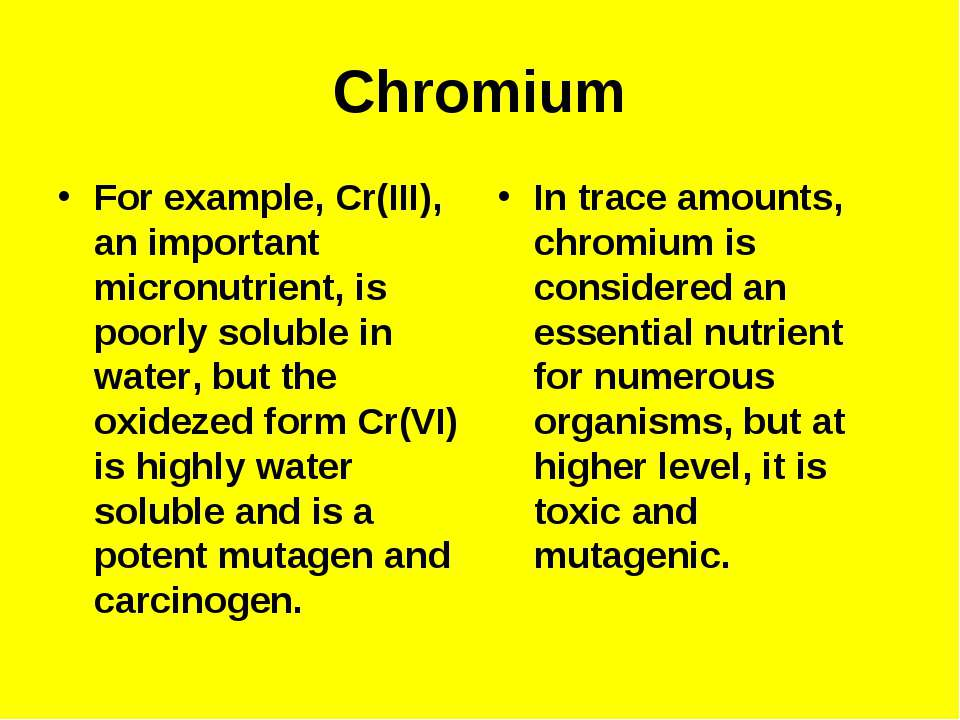 Chromium For example, Cr(III), an important micronutrient, is poorly soluble ...