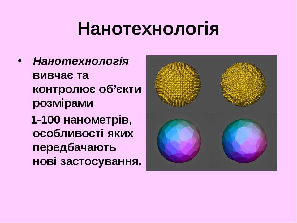 Нанотехнологія Нанотехнологія вивчає та контролює об'єкти розмірами 1-100 нан...