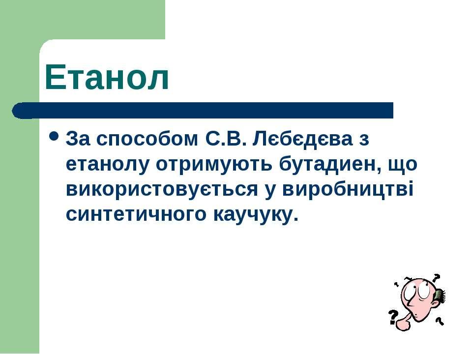 Етанол За способом С.В. Лєбєдєва з етанолу отримують бутадиен, що використову...