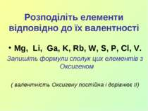 Розподіліть елементи відповідно до їх валентності Mg, Li, Ga, K, Rb, W, S, P,...