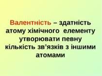 Валентність – здатність атому хімічного елементу утворювати певну кількість з...