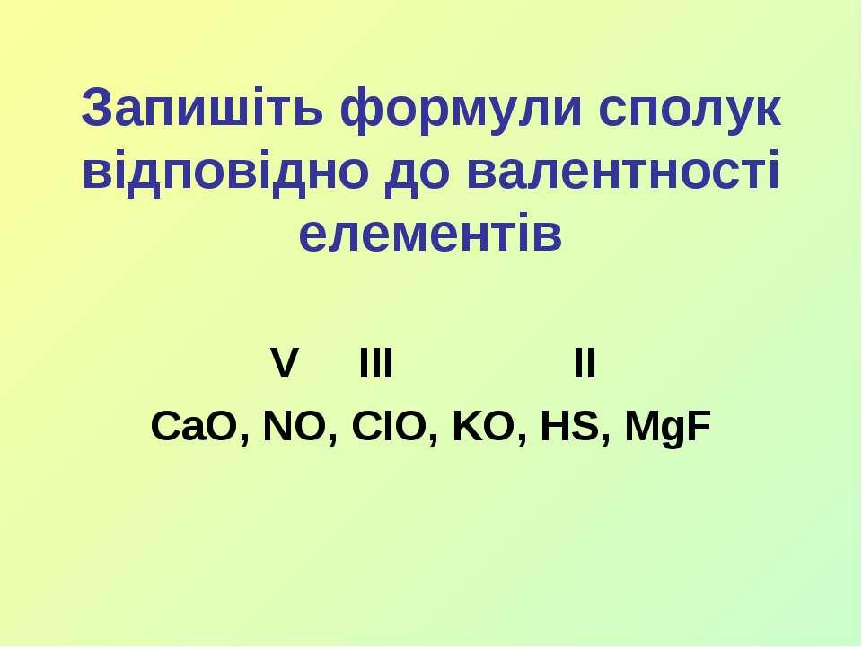 Запишіть формули сполук відповідно до валентності елементів V III II CaO, NO,...