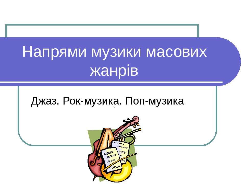 Напрями музики масових жанрів Джаз. Рок-музика. Поп-музика