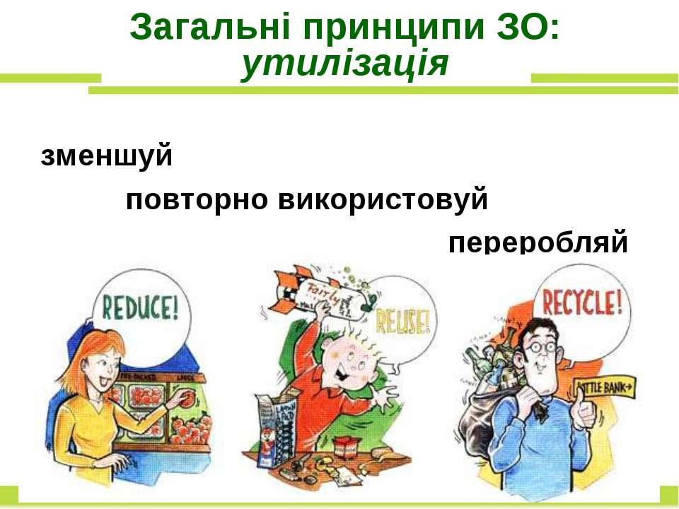 Загальні принципи ЗО: утилізація зменшуй повторно використовуй переробляй