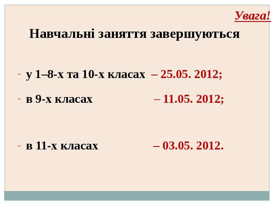 Увага! Навчальні заняття завершуються у 1–8-х та 10-х класах – 25.05. 2012; в...