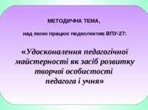 МЕТОДИЧНА ТЕМА, над якою працює педколектив ВПУ-27: «Удосконалення педагогічн...