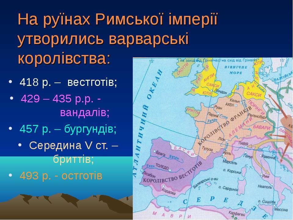 На руїнах Римської імперії утворились варварські королівства: 418 р. – вестго...