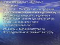 Народився 1 лютого 1897 року в Архангороді. Навчався Є. Маланюк в Архангородс...