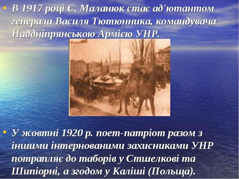 В 1917 році Є. Маланюк стає ад'ютантом генерала Василя Тютюнника, командувача...