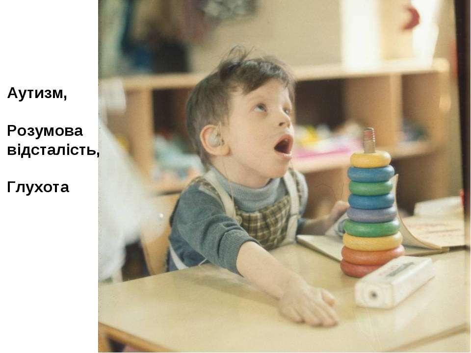 Аутизм, Розумова відсталість, Глухота
